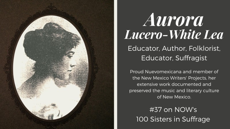 Aurora Lucero-White Lea: Author, Folklorist, Educator, Suffragist.  WPA New Mexico Writers' Project contributor and #37 on NOW's 100 Sisters in Suffrage, dur to her efforts to help pass the 19th Amendment.